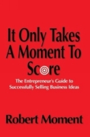 It Only Takes a Moment to Score : The Entrepreneur's Guide to Successfully Selling Business Ideas артикул 10881d.